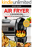 Air Fryer Cookbook: Easy & Healthy Air Fryer Recipes For The Everyday Home – Delicious Triple-Tested, Family-Approved Air Fryer Recipes (Healthy Cookbook Book 1)