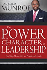 The Power of Character in Leadership: How Values, Morals, Ethics, and Principles Affect Leaders Kindle Edition