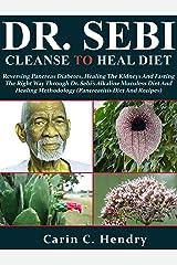 DR. SEBI CLEANSE TO HEAL DIET: Reversing Pancreas Diabetes, Healing The Kidneys & Fasting The Right Way Through Dr. Sebi's Alkaline Muculess Diet & Healing ... Diet & Recipe (Dr. Sebi Books Book 9) Kindle Edition