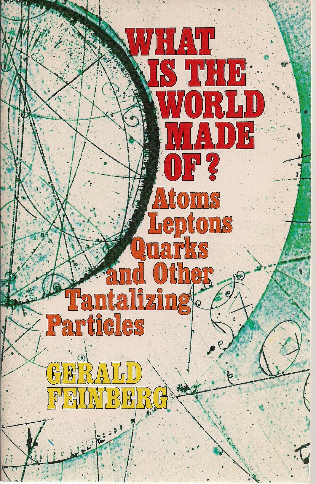 What is the world made of atoms leptons quarks and other tantalizing particles gerald feinberg 9780385076944 amazon com books