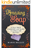 Amazing Soap: A Collection Of 25 Homemade Soap Recipes To Express Your Creativity
