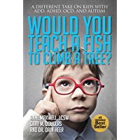 Would You Teach a Fish to Climb a Tree?: A Different Take on Kids with ADD, ADHD, OCD and Autism