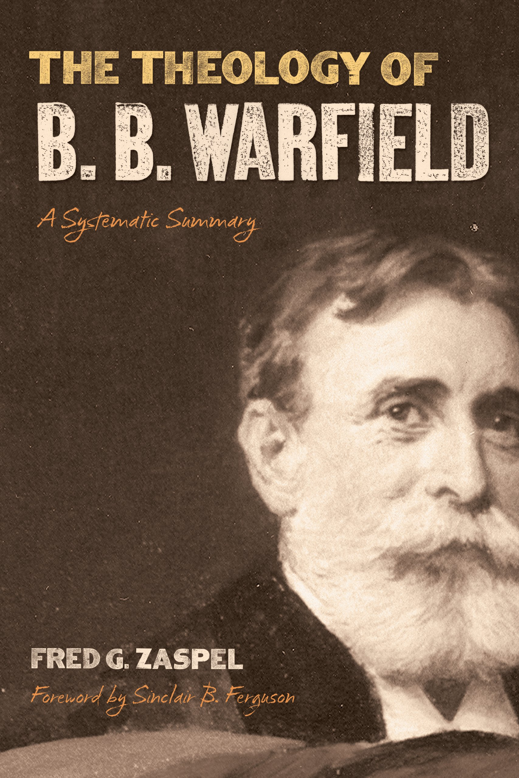The Theology of B. B. Warfield: A Systematic Summary: Fred G. Zaspel ...