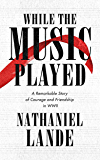 While the Music Played: A Remarkable Story of Courage and Friendship in WWII