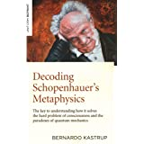 Decoding Schopenhauer's Metaphysics: The Key to Understanding How It Solves the Hard Problem of Consciousness and the Paradox