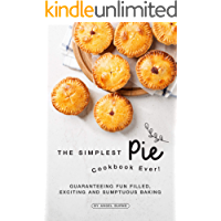 The Simplest Pie Cookbook Ever!: Guaranteeing Fun Filled, Exciting and Sumptuous Baking