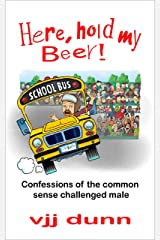 Here, Hold My Beer: Confessions of the Common Sense Challenged Male Kindle Edition