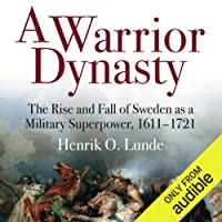 A Warrior Dynasty: The Rise and Fall of Sweden as a Military Superpower 1611-1721