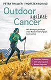 Outdoor against Cancer: Wie Bewegung und Sport in der Natur im Kampf gegen Krebs wirken - Schnellere Genesung, mehr Lebensqualität, bessere Prognosen (German Edition)