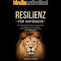 Resilienz für Anfänger - Schritt für Schritt Resilienz trainieren: Ihr Weg zu innerer Stärke - Innere Krisen überstehen -  Stress bewältigen - Depressionen vorbeugen (Resilienz Buch 1)