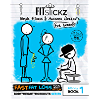 FitStickz #1- Simple Fitness & Awesome Workouts For Humans [Men & Women]: The Fast Fat Loss Total Bodyweight Exercises Edition