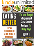 EATING BETTER: Top 50 5 Ingredient Fix-and-Forget Slow Cooker Recipes for Busy Days (kitchen matters, kitchen items, quick reads, slow cooker recipes, 5 ingredient recipes, 5 ingredient cookbook)