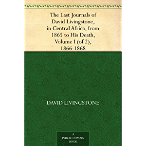 The Last Journals of David Livingstone, in Central Africa, from 1865 to His Death, Volume I (of 2), 1866-1868