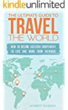 The Ultimate Guide To Travel The World: How To Become Location Independent To Live And Work From Anywhere