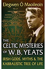 The Celtic Mysteries of W.B. Yeats: Irish Gods, Myths & the Kabbalistic Tree of Life Kindle Edition