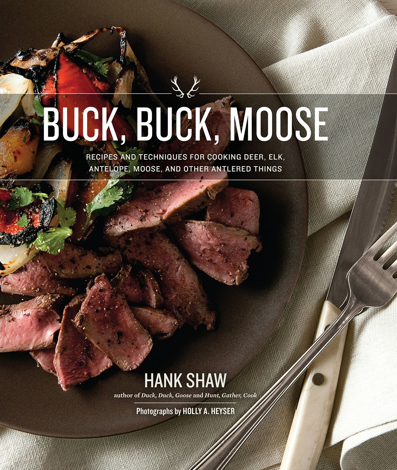 Buck, Buck, Moose: Recipes and Techniques for Cooking Deer, Elk, Moose, Antelope and Other Antlered Things by H H Books