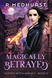 Magically Betrayed: An Urban Fantasy Novel (Hunted Witch Agency Book 3)
