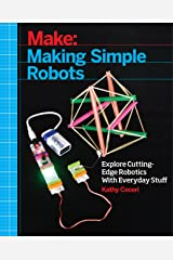 Making Simple Robots: Exploring Cutting-Edge Robotics with Everyday Stuff Kindle Edition