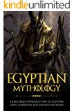 Egyptian Mythology: A Basic Brief Introduction to Egyptian Gods, Goddesses and Ancient Mysteries (Basic Brief Introductions)