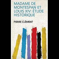 Madame de Montespan et Louis XIV: étude historique (French Edition)