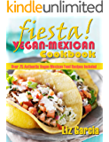 Fiesta: Vegan Mexican Cookbook (Over 75 Authentic Vegan-Mexican Food Recipes Included)