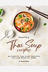 Healthy Thai Soup Recipes: Authentic Thai Soup Recipes You Can Make at Home Kindle Edition