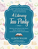 A Literary Tea Party: Blends and Treats for Alice, Bilbo, Dorothy, Jo, and Book Lovers Everywhere