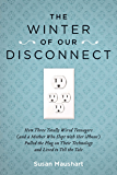 The Winter of Our Disconnect: How Three Totally Wired Teenagers (and a Mother Who Slept with Her iPhone)Pulled the Plug on Their Technology and Lived to ... Their Technology and Lived to Tell the Tale