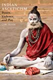 Indian Asceticism: Power, Violence, and Play (English Edition)