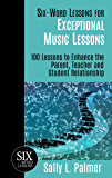 Six-Word Lessons for Exceptional Music Lessons: 100 Lessons to Enhance the Parent, Teacher and Student Relationship (The Six-Word Lessons Series)