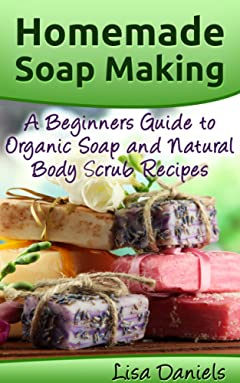 Homemade Soap Making: A Beginner\'s Guide to Organic Soap and Natural Body Scrub Recipes