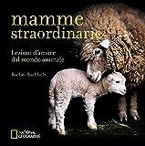 Mamme straordinarie. Lezioni d'amore dal mondo animale. Ediz. illustrata