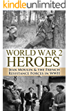 World War 2: Heroes: Jean Moulin & The French Resistance Forces in WWII (World War 2, World War II, WWII, WW2, Jean Moulin, French Resistance Book 1)