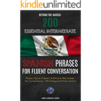 Beyond the Basics: 200 Essential Intermediate Spanish Phrases for Fluent Conversation: Phrases, Figures of Speech, & Idioms to Help Increase Your Comprehension. With Dialogues & Practice Sections