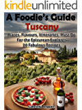 A Foodie's Guide to Tuscany: Places, Flavours, Itineraries, Must Do for the Epicurian Explorer ; 20 Fabulous Recipes (A Foodie's Guide Book 1) (English Edition)