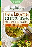 Tè e Tisane Curative per corpo, mente e spirito: 300 ricette dalle tradizioni di Cina ed Europa