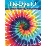 Tie-Dye 101: How to Make Over 20 Fabulous Patterns (Design Originals) Learn the Secrets of Paper Fold, Tying, and Crumple-Dye