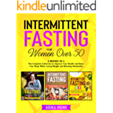 Intermittent Fasting for Women Over 50: 3 Books in 1: The Complete Collection to Improve Your Health and Detox Your Body…
