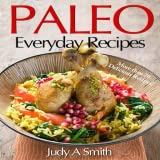 Paleo Everyday Recipes Enjoy Paleolithic Eating at Every Meal More Than 70 Delicious Recipes!
