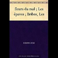 fleurs du mal ; Les épaves ; Bribes, Les (French Edition)