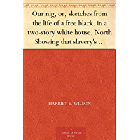 Our nig, or, sketches from the life of a free black, in a two-story white house, North Showing that slavery's shadows fall even there (我们黑人:一名自由黑人的生活片断,身居北方两层楼白色房屋,甚至这里也笼罩着奴隶制的阴霾) ... (免费公版书) (English Edition)