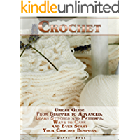 Crochet: Unique Guide From Beginner to Advanced . Learn Stitches and Patterns, Ways to Care and Even Start Your Crochet Business
