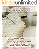 Crochet: Unique Guide From Beginner to Advanced . Learn Stitches and Patterns, Ways to Care and Even Start Your Crochet…