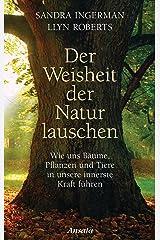 Der Weisheit der Natur lauschen: Wie uns Bäume, Pflanzen und Tiere in unsere innerste Kraft führen (German Edition) Kindle Edition