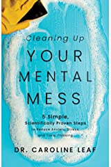Cleaning Up Your Mental Mess: 5 Simple, Scientifically Proven Steps to Reduce Anxiety, Stress, and Toxic Thinking Kindle Edition