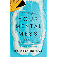 Cleaning Up Your Mental Mess: 5 Simple, Scientifically Proven Steps to Reduce Anxiety, Stress, and Toxic Thinking…