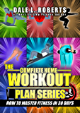 The Complete Home Workout Plan Series: How to Master Fitness in 30 Days (The Home Workout Plan Bundle Book 7)