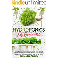 HYDROPONICS FOR BEGINNERS: Ultimate 2021 Guide To Grow Indoor Your Favorite Vegetables Without Soil. All Details to…