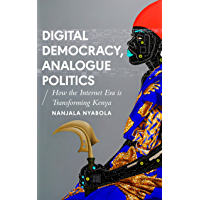 Digital Democracy, Analogue Politics: How the Internet Era is Transforming Politics in Kenya (African Arguments) (English Edition)