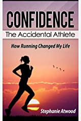 Confidence: How self-esteem, self confidence, and determination empowered me to be a confident person and better runner: The Accidental Athlete (Empowered Athlete - Motivated Fast Runner Book 1)